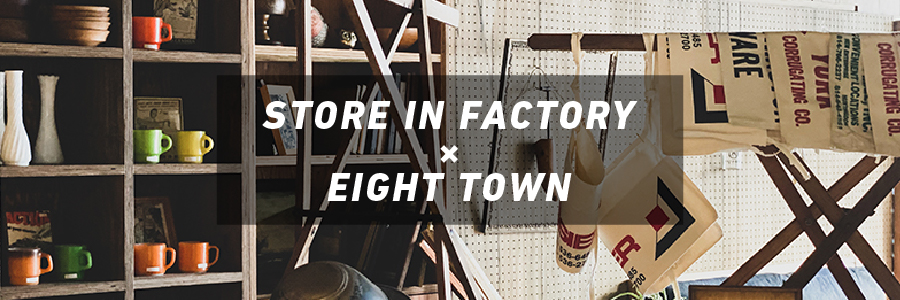 STORE IN FACTORY×EIGHT TOWN